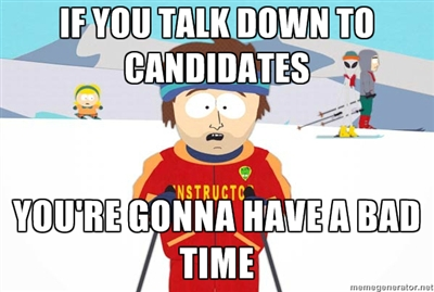 If you talk down to Candidates, you're gonna have a bad time.